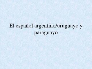 El español argentino/uruguayo y paraguayo