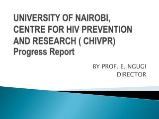 UNIVERSITY OF NAIROBI, CENTRE FOR HIV PREVENTION AND RESEARCH ( CHIVPR) Progress Report