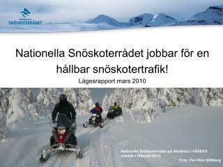 Nationella Snöskoterrådet jobbar för en  hållbar snöskotertrafik! Lägesrapport mars 2010