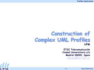 Construction of  Complex UML Profiles UPM ETSI Telecomunicación  Ciudad Universitaria s/n