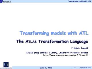 Transforming models with ATL The A TLAS  Transformation Language Frédéric Jouault