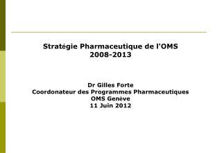 Strat � gie Pharmaceutique de l'OMS 2008-2013 Dr Gilles Forte