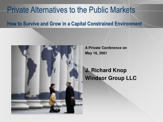 Private Alternatives to the Public Markets  How to Survive and Grow in a Capital Constrained Environment