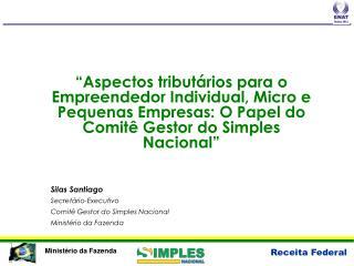Silas Santiago Secretário-Executivo Comitê Gestor do Simples Nacional Ministério da Fazenda