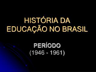 HISTÓRIA DA EDUCAÇÃO NO BRASIL PERÍODO  (1946 - 1961)