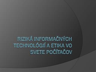 Rizik� informa?n�ch technol�gi� a etika vo svete po?�ta?ov