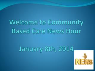 Welcome to  Community Based Care News Hour January 8th, 2014