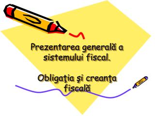 Pre zentarea generală a sistemului fiscal. Obligaţia şi creanţa fiscală