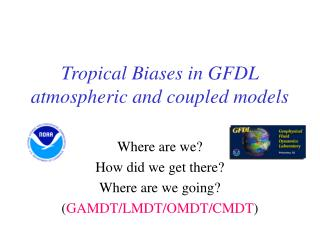 Tropical Biases in GFDL atmospheric and coupled models