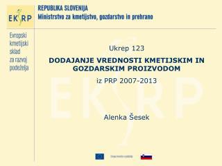 Ukrep 123 DODAJANJE VREDNOSTI KMETIJSKIM IN GOZDARSKIM PROIZVODOM iz PRP 2007-2013 Alenka Šesek