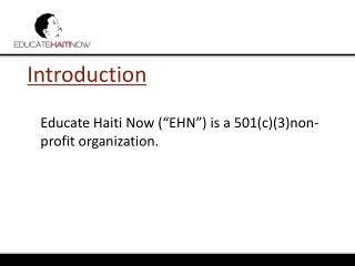 "Introduction 	Educate Haiti Now (""EHN"") is a 501(c)(3)non-profit organization."