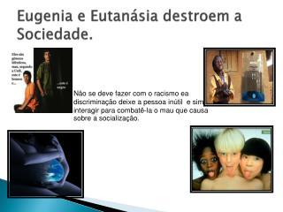 Eugenia e Eutanásia destroem a Sociedade.