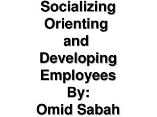 Socializing,  Socializing Orienting  and  Developing Employees By: Omid Sabah