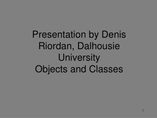 Presentation by Denis Riordan, Dalhousie University Objects and Classes