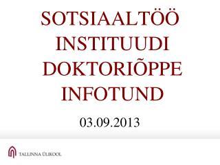SOTSIAALTÖÖ  INSTITUUDI  DOKTORIÕPPE  INFOTUND 03.09.2013