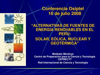 Conferencia Osiptel 16 de julio 2008   ALTERNATIVAS DE FUENTES DE ENERG A RENOVABLES EN EL PER :  SOLAR, E LICA, NUCLEAR