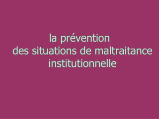 la prévention  des situations de maltraitance institutionnelle