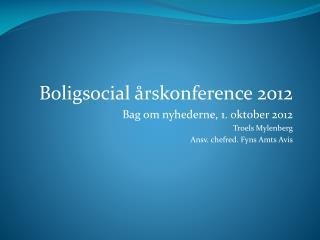 Boligsocial årskonference 2012  Bag om nyhederne, 1. oktober 2012 Troels Mylenberg