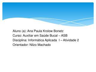 Aluno (a): Ana Paula Krolow Bonetz Curso: Auxiliar em Saúde Bucal – ASB