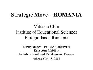 Strategic Move – ROMANIA  Mihaela Chiru  Institute of Educational Sciences Euroguidance Romania