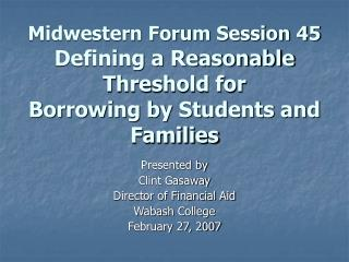 Midwestern Forum Session 45  Defining a Reasonable Threshold for Borrowing by Students and Families