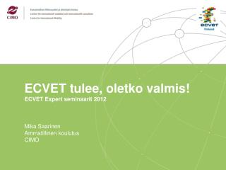 ECVET  tulee ,  oletko valmis ! ECVET  Expert  seminaarit 2012 Mika Saarinen Ammatillinen koulutus