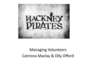 Managing Volunteers Catriona Maclay & Olly Offord