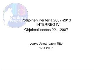 Pohjoinen Periferia 2007-2013 INTERREG IV Ohjelmaluonnos 22.1.2007 Jouko Jama, Lapin liitto
