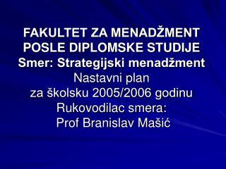 FAKULTET ZA MENAD MENT POSLE DIPLOMSKE STUDIJE Smer: Strategijski menad ment Nastavni plan za  kolsku 2005