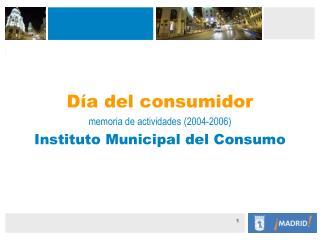 Día del consumidor memoria de actividades (2004-2006) Instituto Municipal del Consumo