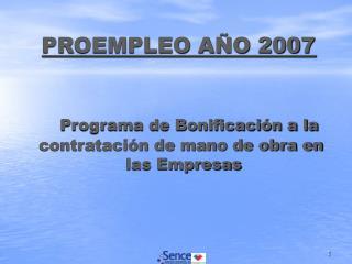 PROEMPLEO AÑO 2007 Programa de Bonificación a la  contratación de mano de obra en    las Empresas