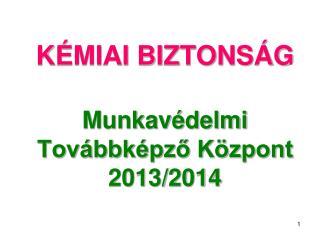 KÉMIAI BIZTONSÁG Munkavédelmi Továbbképző Központ  2013/2014