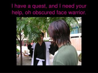 I have a quest, and I need your help, oh obscured face warrior.