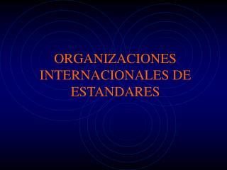 ORGANIZACIONES INTERNACIONALES DE ESTANDARES