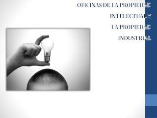OFICINAS DE LA PROPIEDAD  INTELECTUAL Y LA PROPIEDAD INDUSTRIAL