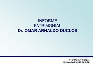 INFORME  PATRIMONIAL Dr. OMAR ARNALDO DUCLÓS
