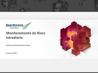 Monitoramento de Risco Intradi�rio Diretoria de Administra��o de Risco Janeiro de 2013