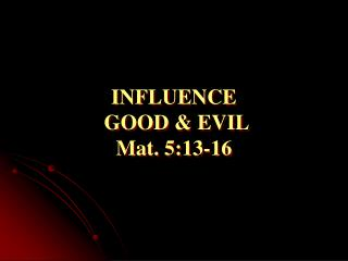 INFLUENCE    GOOD & EVIL                      Mat. 5:13-16