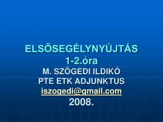 ELSŐSEGÉLYNYÚJTÁS 1-2.óra M. SZÖGEDI ILDIKÓ PTE ETK ADJUNKTUS  iszogedi@gmail 2008.