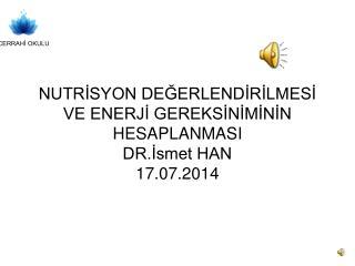 NUTRİSYON DEĞERLENDİRİLMESİ VE ENERJİ GEREKSİNİMİNİN HESAPLANMASI DR.İsmet HAN 17.07.2014