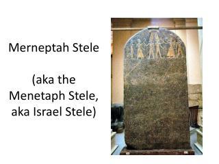 Merneptah Stele ( aka the Menetaph Stele,  aka Israel Stele)
