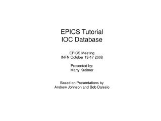 EPICS Tutorial IOC Database EPICS Meeting INFN October 13-17 2008 Presented by: Marty Kraimer