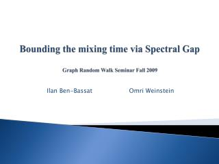Bounding the mixing time via Spectral Gap Graph Random Walk Seminar Fall 2009