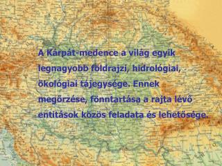 A Kárpát-medence a világ egyik  legnagyobb földrajzi, hidrológiai,  ökológiai tájegysége. Ennek