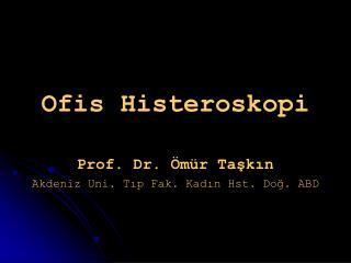 Ofis Histeroskopi Prof. Dr. Ömür Taşkın Akdeniz Uni. Tıp Fak. Kadın Hst. Doğ. ABD