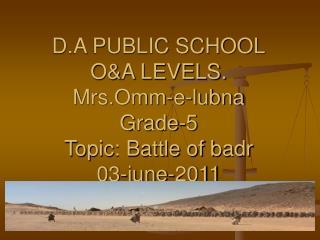 D.A PUBLIC SCHOOL O&A LEVELS. Mrs.Omm-e-lubna Grade-5 Topic: Battle of badr  03-june-2011