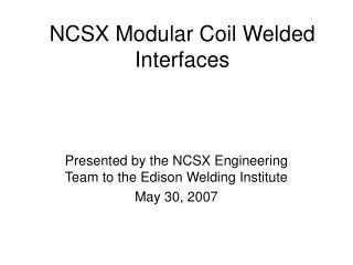 NCSX Modular Coil Welded Interfaces