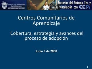 Centros Comunitarios de Aprendizaje  Cobertura, estrategia y avances del proceso de adopción