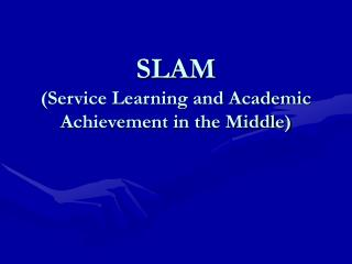 SLAM  (Service Learning and Academic Achievement in the Middle)
