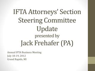 IFTA Attorneys' Section Steering Committee  Update presented by  Jack Frehafer (PA)